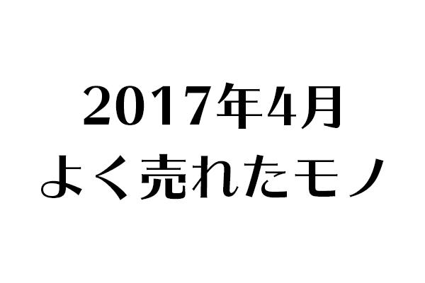 2017年4月 よく売れたモノ