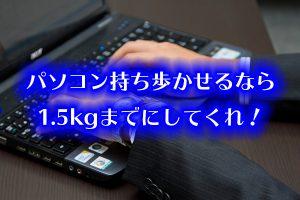 パソコン持ち歩かせるなら1.5kgまでにしてくれ!