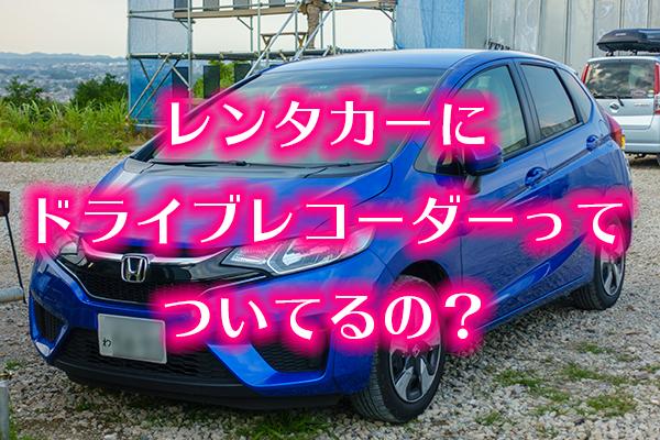レンタカーにドライブレコーダーってついてるの?