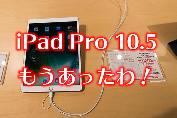 iPad Pro 10.5 もうあったわ!