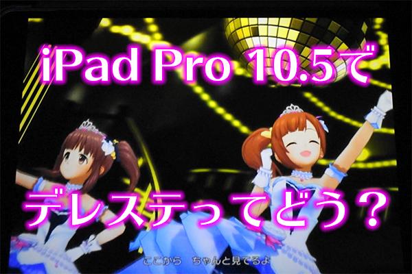iPad Pro 10.5でデレステってどう?
